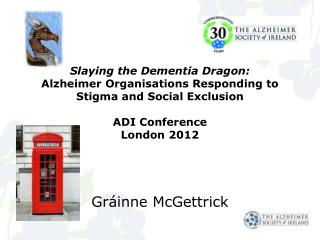 Slaying the Dementia Dragon:  Alzheimer Organisations Responding to Stigma and Social Exclusion ADI Conference London 2