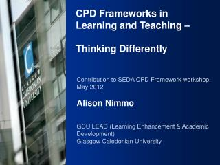 Contribution to SEDA CPD Framework workshop, May 2012 Alison  Nimmo GCU LEAD (Learning Enhancement & Academic Developme