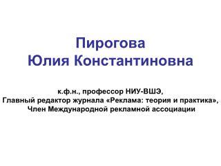 Пирогова Юлия Константиновна к.ф.н., профессор НИУ-ВШЭ, Главный редактор журнала «Реклама: теория и практика»,  Член Ме