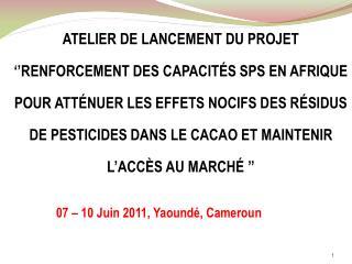 VUE D'ENSEMBLE DU PROJET  «SPS CACAO AFRICAIN» Yaoundé, 07 juin 2011