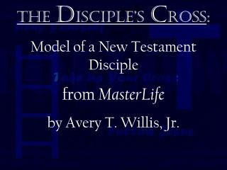 The  d isciple's  c ross : Model of a New Testament   Disciple from  MasterLife by Avery T. Willis, Jr.