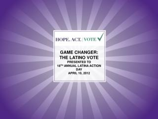 GAME CHANGER: THE LATINO VOTE  PRESENTED TO  18 TH  ANNUAL LATINA ACTION DAY APRIL 10, 2012