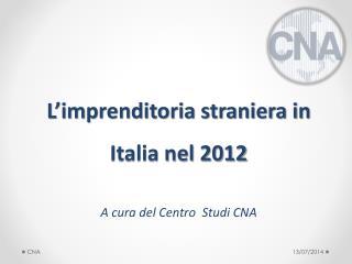 L'imprenditoria straniera in Italia nel 2012 A cura del Centro  Studi CNA