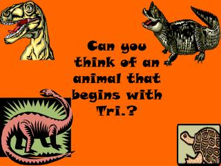 Can you  think of an animal that begins with Tri.?