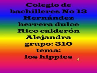 Colegio de bachilleres No 13 Hernández herrera dulce  Rico calderón Alejandra  grupo: 310 tema: los hippies