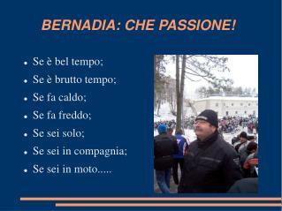 BERNADIA: CHE PASSIONE!