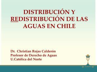 DISTRIBUCIÓN Y  RE DISTRIBUCIÓN DE LAS AGUAS EN CHILE Dr.  Christian Rojas Calderón Profesor de Derecho de Aguas  U.Cat