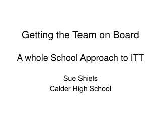 Getting the Team on Board A whole School Approach to ITT