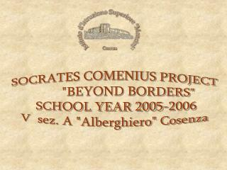 "SOCRATES COMENIUS PROJECT         ""BEYOND BORDERS""  SCHOOL YEAR 2005-2006 V  sez. A ""Alberghiero"" Cosenza"