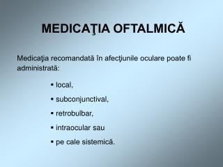 MEDICAŢIA OFTALMICĂ Medicaţia recomandată în afecţiunile oculare poate fi administrată:  local,  subconjunctival,  retr