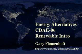 Energy Alternatives CDAE-06 Renewable Intro Gary Flomenhoft http://www.uvm.edu/~gflomenh/CDAE06/