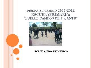 """diseña el cambio 2011-2012 ESCUELAPRIMARIA: """"LUISA I. CAMPOS DE J. CANTU"""""""