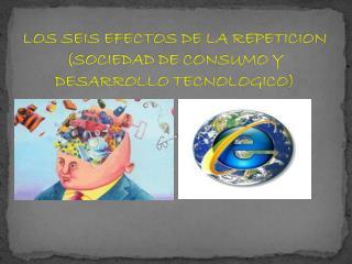 LOS SEIS EFECTOS DE LA REPETICION  (SOCIEDAD DE CONSUMO Y DESARROLLO TECNOLOGICO )