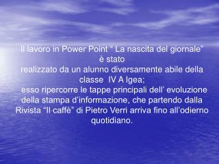 """Il lavoro in Power Point """" La nascita del giornale"""" è stato  realizzato da un alunno diversamente abile della classe  I"""