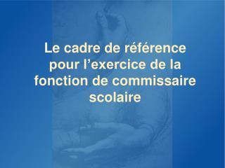 Le cadre de référence pour l'exercice de la fonction de commissaire scolaire