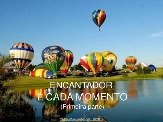 ENCANTADOR  É  CADA MOMENTO (Primeira parte)