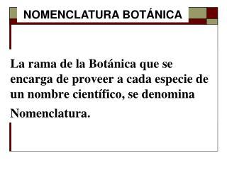 La rama de la Botánica que se encarga de proveer a cada especie de un nombre científico, se denomina Nomenclatura.