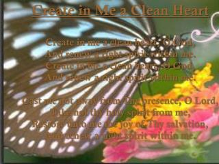 Create in Me a Clean Heart Create in me a clean heart, O God, And renew a right spirit within me. Create in me a clean