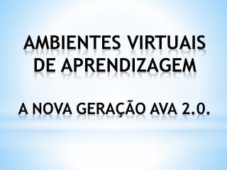 Ambientes Virtuais de Aprendizagem  A Nova geração AVA 2.0.