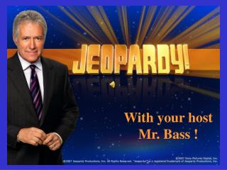 With your host Mr. Bass