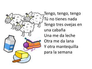 Tengo, tengo, tengo Tú no tienes nada Tengo tres ovejas en una cabaña Una me da leche Otra me da lana Y otra mantequill