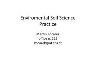 Enviromental Soil  Science Practice Martin Kočárek office n. 225 kocarek @ af.czu.cz