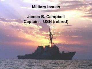 Military Issues James B. Campbell Captain    USN (retired )
