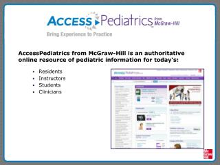 AccessPediatrics from McGraw-Hill is an authoritative online resource of pediatric information for today's:
