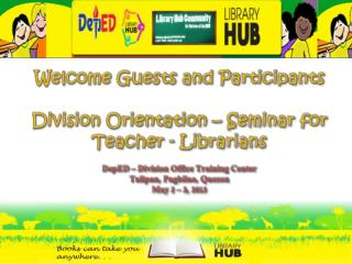 Welcome  Guests  and Participants Division Orientation – Seminar for Teacher - Librarians DepED  – Division Office Trai