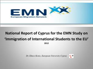National Report of Cyprus for the EMN Study on  'Immigration of International Students to the EU' 2012 Dr.  Elmos Konis