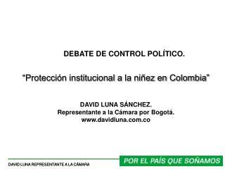 """DEBATE DE CONTROL POLÍTICO. """"Protección institucional a la niñez en Colombia"""" DAVID LUNA SÁNCHEZ. Representante a la Cá"""