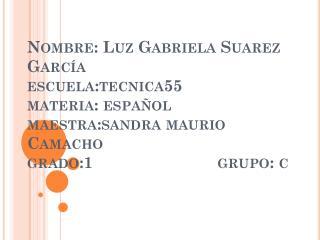 Nombre: Luz Gabriela Suarez García escuela:tecnica55 materia: español maestra:sandra maurio Camacho grado:1