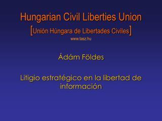 Hungarian Civil Liberties Union [ Unión Húngara de Libertades Civiles ] www.tasz.hu