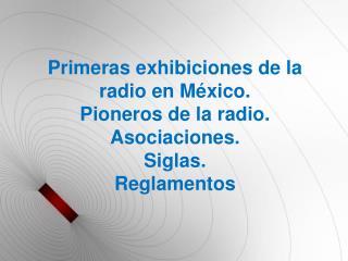 Primeras exhibiciones de la radio en México. Pioneros de la radio. Asociaciones. Siglas. Reglamentos
