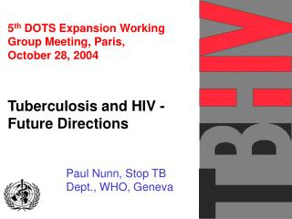 5 th  DOTS Expansion Working Group Meeting, Paris,  October 28, 2004 Tuberculosis and HIV -  Future Directions