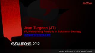 Jean Turgeon (JT) VP, Networking Portfolio & Solutions Strategy jturgeon@avaya.com