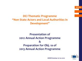 DCI Thematic Programme �Non State Actors and Local Authorities in Development� Presentation of  2012 Annual Action Prog