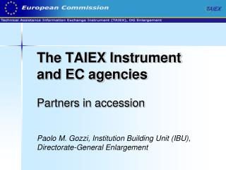 The TAIEX Instrument and EC agencies Partners in accession  Paolo M. Gozzi, Institution Building Unit (IBU), Directorat