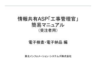 情報共有 ASP 「工事管理官」 簡易マニュアル (受注者用) 電子検査・電子納品 編