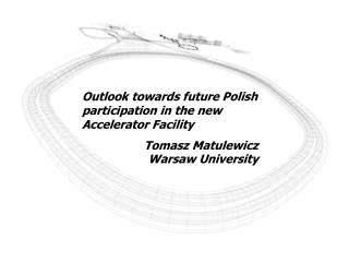 Outlook towards future Polish participation in the new Accelerator Facility 	Tomasz Matulewicz Warsaw University