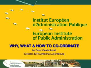 WHY, WHAT & HOW TO CO-ORDINATE by Peter Goldschmidt Director, EIPA Antenna Luxembourg