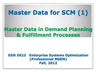 Master Data for SCM (1) Master Data in Demand Planning & Fulfillment Processes  EGN 5623   Enterprise Systems Optimizat