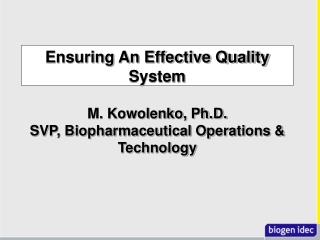 Ensuring An Effective Quality System M. Kowolenko, Ph.D. SVP, Biopharmaceutical Operations & Technology