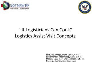 """ If Logisticians Can Cook""  Logistics Assist Visit Concepts"