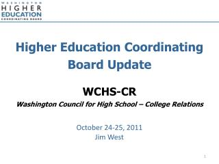 Higher Education Coordinating Board Update WCHS-CR Washington Council for High School – College Relations October 24-25