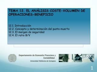 TEMA 12. EL ANÁLISIS COSTE-VOLUMEN DE OPERACIONES-BENEFICIO 12.1. Introducción 12.2. Concepto y determinación del punto