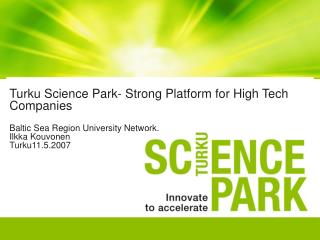 Turku Science Park- Strong Platform for High Tech Companies  Baltic Sea Region University Network. Ilkka Kouvonen Turku1