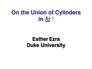 On the Union of Cylinders  in    3 Esther Ezra Duke University