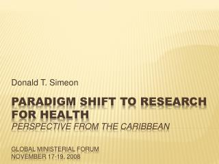 Paradigm shift to research for health perspective from the  caribbean Global ministerial forum november  17-19, 2008