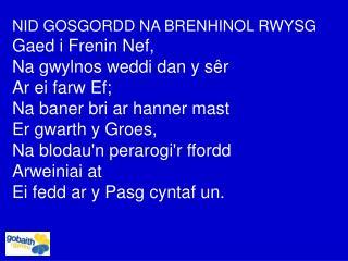 NID GOSGORDD NA BRENHINOL RWYSG Gaed i Frenin Nef, Na gwylnos weddi dan y s ê r Ar ei farw Ef; Na baner bri ar hanner m
